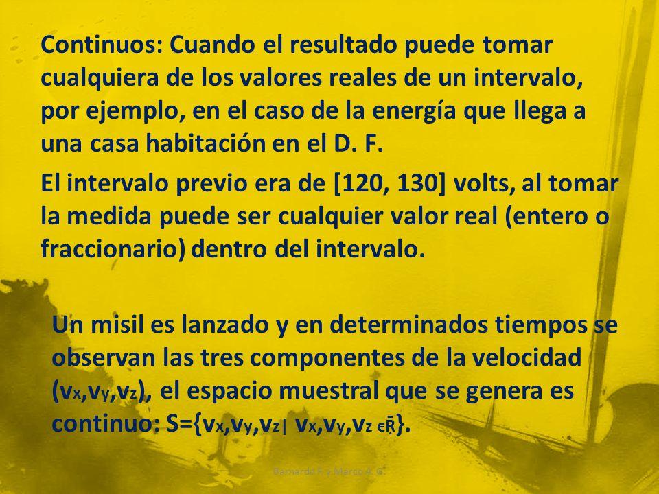 Continuos: Cuando el resultado puede tomar cualquiera de los valores reales de un intervalo, por ejemplo, en el caso de la energía que llega a una casa habitación en el D. F. El intervalo previo era de [120, 130] volts, al tomar la medida puede ser cualquier valor real (entero o fraccionario) dentro del intervalo.